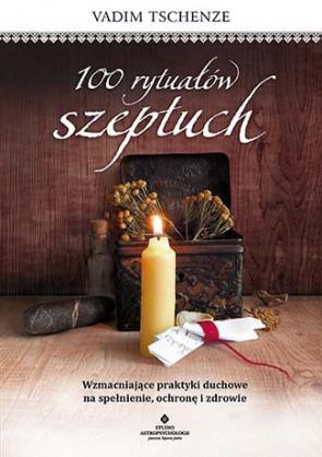 100 rytuałów szeptuch. Wzmacniające praktyki duchowe na spełnienie, ochronę i zdrowie. Vadim Tschenze.