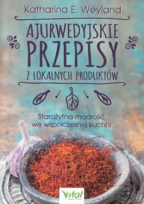 Ajurwedyjskie przepisy z lokalnych produktów. Starożytna mądrość we współczesnej kuchni – Katharina E. Weyland