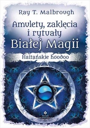 Amulety, zaklęcia i rytuały Białej Magii. Haitańskie hoodoo. Ray T. Malbrovgh.