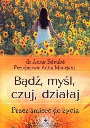 Bądź, myśl, czuj, działąj. Przez śmierć do życia – dr Anne Berube