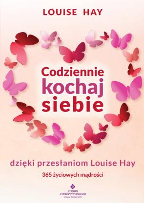 Codziennie kochaj siebie dzięki przesłaniom Louise Hay. 365 życiowych mądrości. Louse Hay.