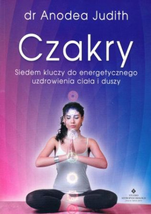 Czakry. Siedem kluczy do energetycznego uzdrowienia ciała i duszy – dr Anodea Judith