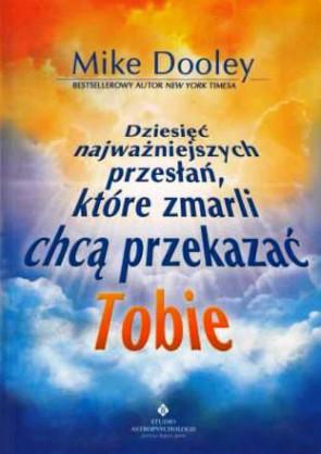 Dziesięć najważniejszych przesłań, które zmarli chcą przekazać Tobie - Mike Dooley