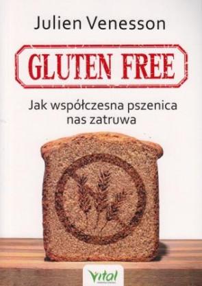 Gluten free. Jak współczesna pszenica nas zatruwa – Julien Venesson