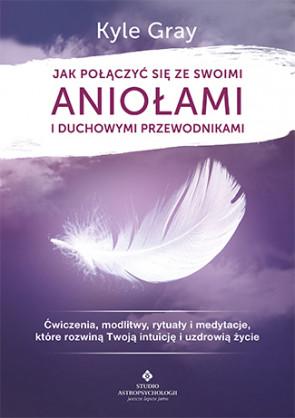 Jak połączyć się ze swoimi Aniołami i Duchowymi Przewodnikami. Kyle Gray