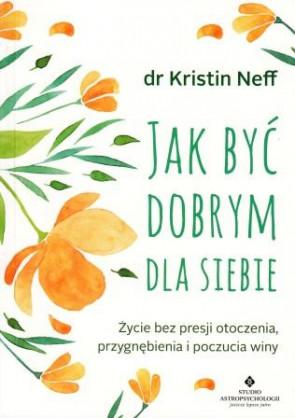 Jak być dobrym dla siebie. Życie bez presji otoczenia, przygnębienia i poczucia winy – dr Kristin Neff