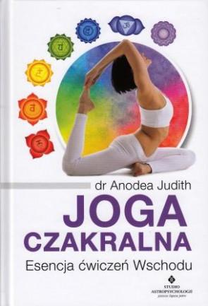 Joga czakralna. Esencja ćwiczeń Wschodu - dr Anodea Judith