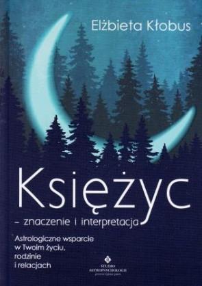 Księżyc – znaczenie i interpretacja. Astrologiczne wsparcie w Twoim życiu, rodzinie i relacjach – Elżbieta Kłobus