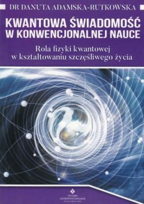 Kwantowa świadomość w konwencjonalnej nauce. Rola fizyki kwantowej w kształtowaniu szczęśliwego życia - dr Danuta Adamska-Rutkowska