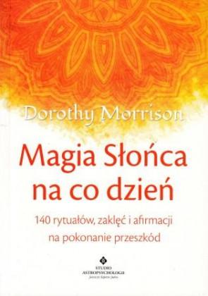 Magia słońca na co dzień. 140 rytuałów, zaklęć i afirmacji na pokonanie przeszkód – Dorothy Morrison