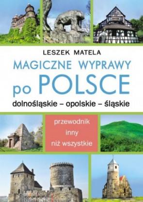 Magiczne wyprawy po Polsce, dolnośląskie - opolskie - śląskie. Leszk Matela