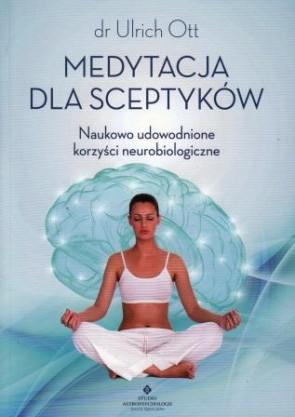 Medytacja dla sceptyków. Naukowo udowodnione korzyści neurobiologiczne – dr Ulrich Ott