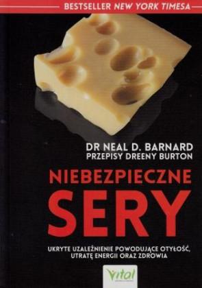 Niebezpieczne sery. Ukryte uzależnienie powodujące otyłość, utratę energii oraz zdrowia – dr Neal D. Barnard, przepisy Dreny Burton