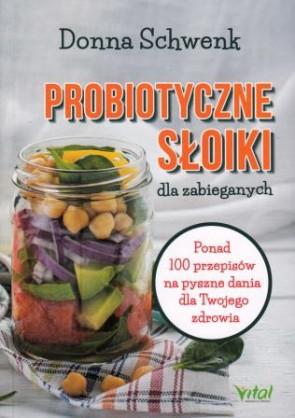 Probiotyczne słoiki dla zabieganych. Ponad 100 przepisów na pyszne dania dla Twojego zdrowia – Donna Schwenk