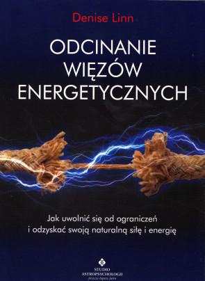 Odcinanie więzów energetycznych. Jak uwolnić się od ograniczeń i odzyskać swoją naturalną siłę i energię - Denise Linn