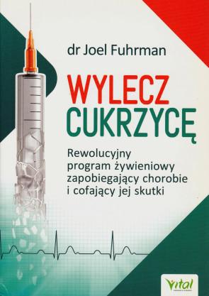 Wylecz cukrzycę. Rewolucyjny program żywieniowy zapobiegający chorobie i cofający jej skutki - dr Joel Furman