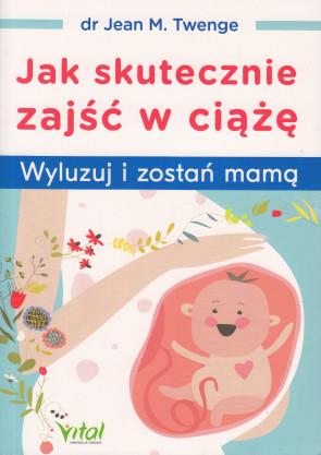 Jak skutecznie zajść w ciążę. Wyluzuj i zostań mamą - dr Jean M. Twenge