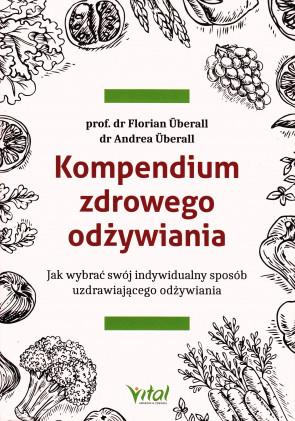 Kompendium zdrowego odżywiania. Jak wybrać swój indywidualny sposób uzdrawiającego odżywiania  - prof. dr Florian Überall dr Andrea Überall
