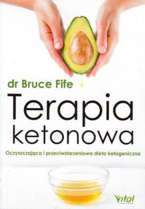 Terapia ketonowa. Oczyszczająca i przeciwstarzeniowa dieta ketogeniczna - dr Bruce Fife