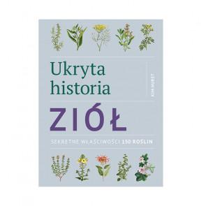 Ukryta historia ziół. Sekretne właściwości 150 roślin - Kim Hurst