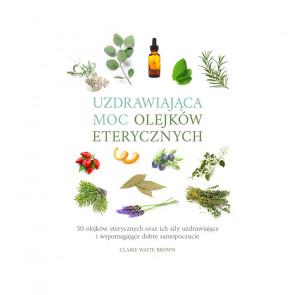 Uzdrawiająca moc olejków eterycznych. 50 olejków eterycznych oraz ich siły uzdrawiające i wspomagające dobre samopoczucie - Claire Waite Brown