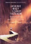 Jaskinie mocy - czakry Tolteków. Przywracanie zdrowia i młodości technikami energetycznymi meksykańskich szamanów - Sergio Magaña Ocelocoyotl