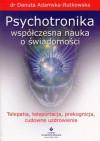 Psychotronika – współczesna nauka o świadomości. Telepatia, teleportacja, prekognicja, cudowne uzdrowienia – dr Danuta Adamska - Rutkowska