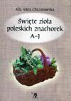 Święte zioła poleskich znachorek Tom I A-J - Alla Alicja Chrzanowska