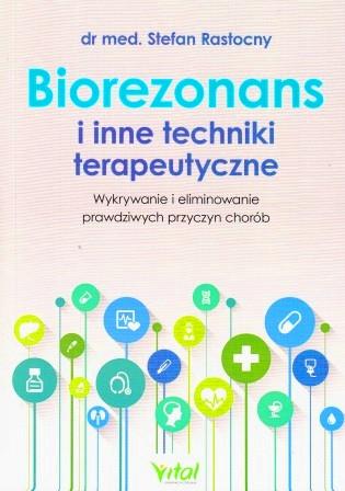 Biorezonans i inne techniki terapeutyczne. Wykorzystanie i eliminowanie prawdziwych przyczyn chorób - dr med. Stefan Rostocny