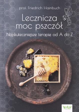 Lecznicza moc pszczół. Najskuteczniejsze terapie od A do Z.- prof. Friedrich Hainbuch