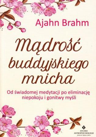 Mądrość buddyjskiego mnicha. Od świadomej medytacji po eliminację niepokoju i gonitwy myśli – Ajahn Brahm