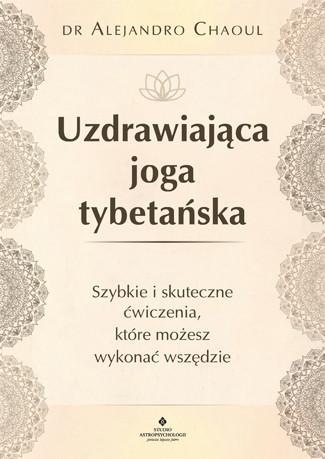 Uzdrawiająca joga tybetańska. Szybkie i skuteczne ćwiczenia, które możesz wykonać wszędzie - dr Alejandro Chaoul