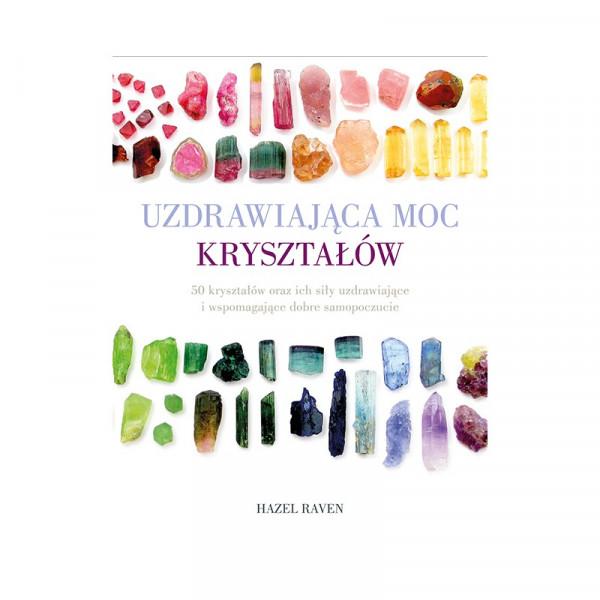 Uzdrawiająca moc kryształów. 50 kryształów oraz ich siły uzdrawiające i wspomagające dobre samopoczucie - Hazel Raven